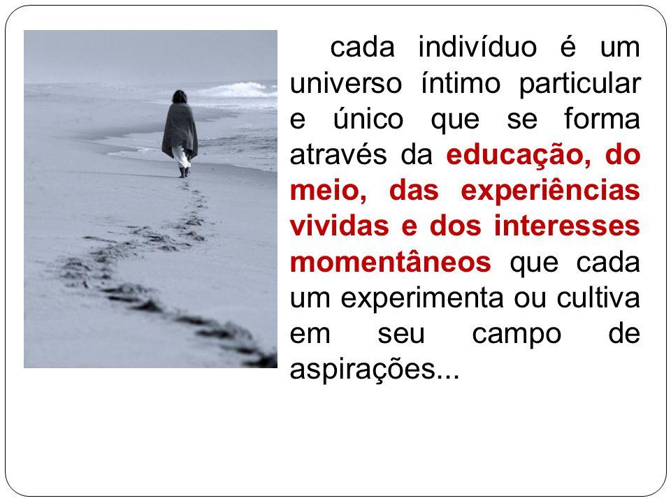 cada indivíduo é um universo íntimo particular e único que se forma através da educação, do meio, das experiências vividas e dos interesses momentâneos que cada um experimenta ou cultiva em seu campo de aspirações...