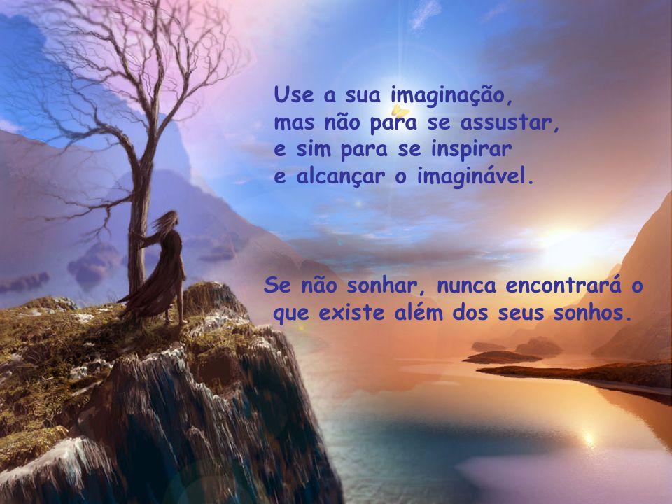 Use a sua imaginação, mas não para se assustar, e sim para se inspirar. e alcançar o imaginável. Se não sonhar, nunca encontrará o.