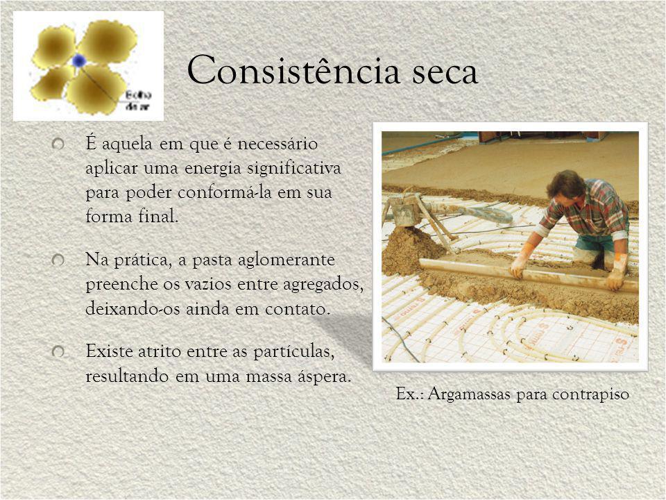Consistência seca É aquela em que é necessário aplicar uma energia significativa para poder conformá-la em sua forma final.
