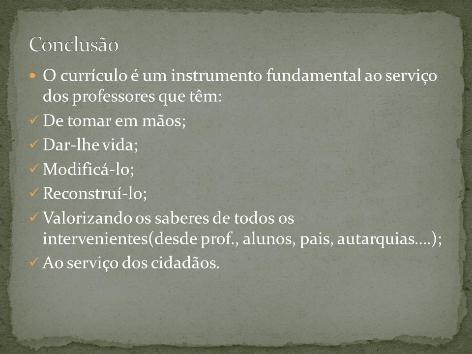 Conclusão O currículo é um instrumento fundamental ao serviço dos professores que têm: De tomar em mãos;