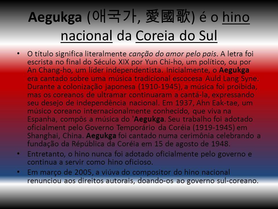 Aegukga (애국가, 愛國歌) é o hino nacional da Coreia do Sul