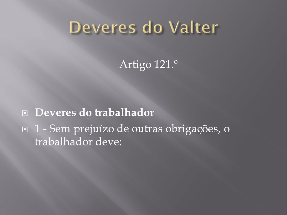 Deveres do Valter Artigo 121.º Deveres do trabalhador