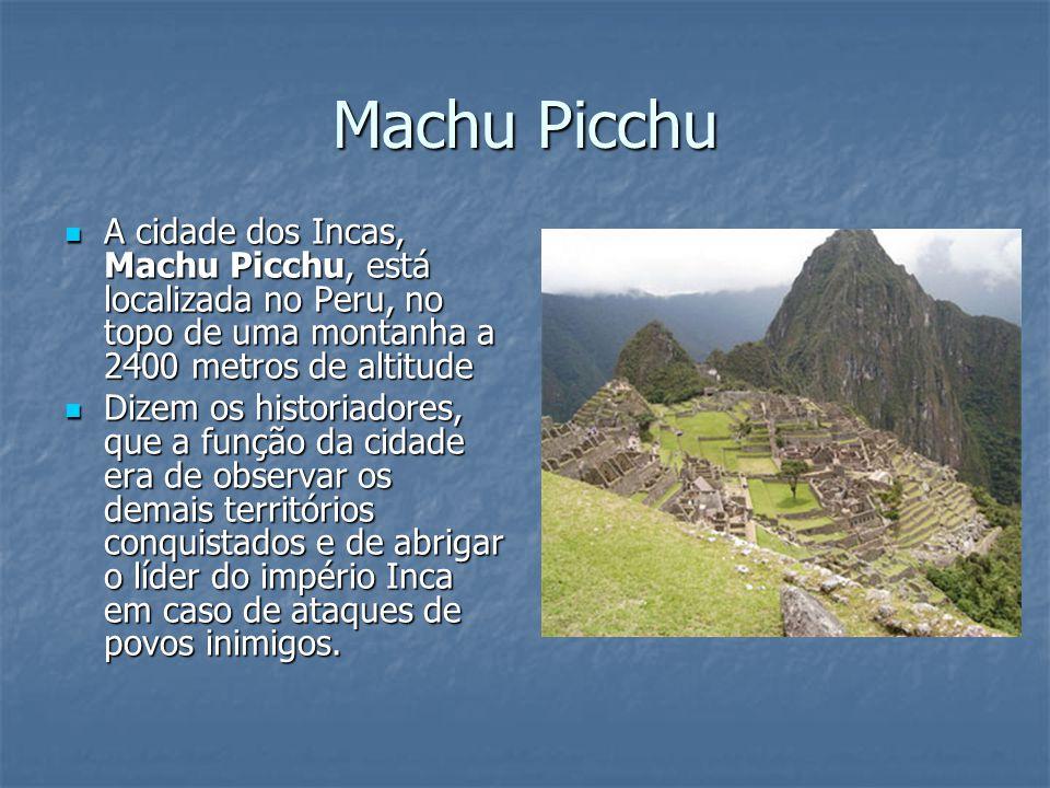 Machu Picchu A cidade dos Incas, Machu Picchu, está localizada no Peru, no topo de uma montanha a 2400 metros de altitude.