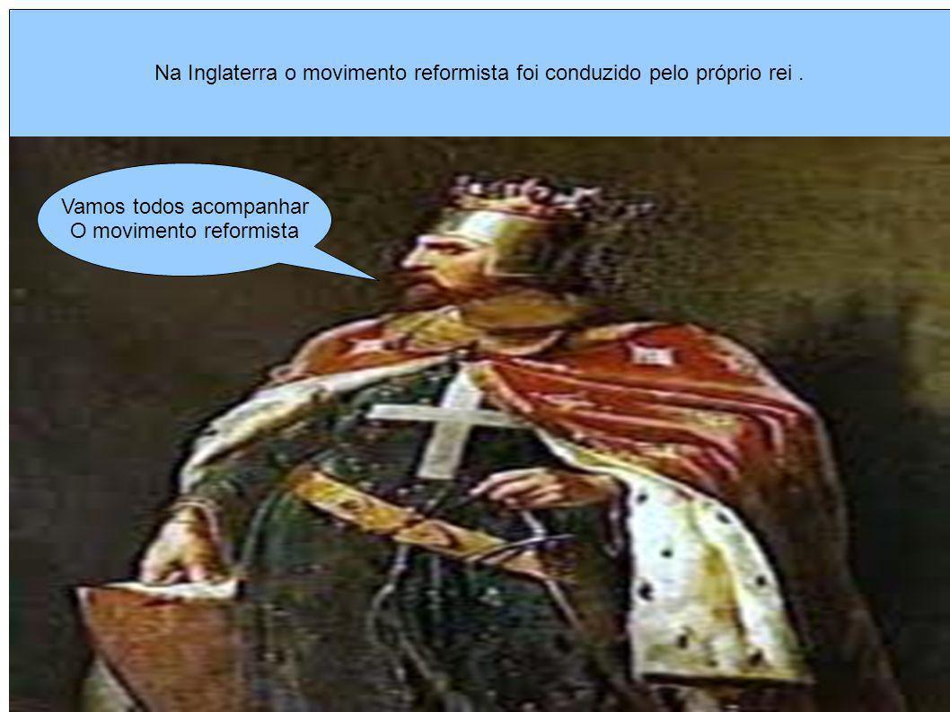 Na Inglaterra o movimento reformista foi conduzido pelo próprio rei .