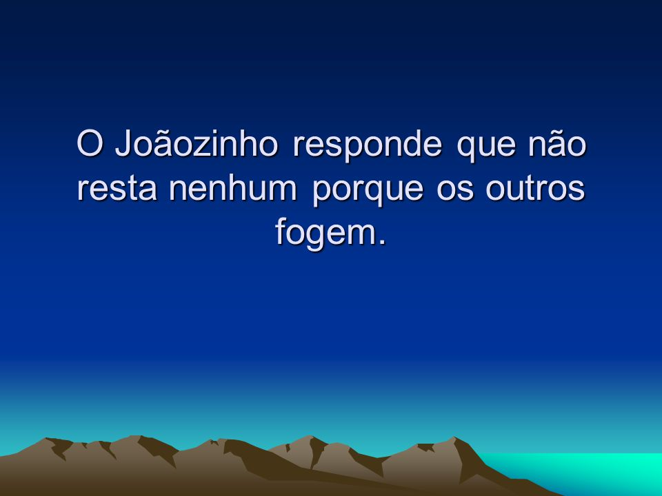 O Joãozinho responde que não resta nenhum porque os outros fogem.