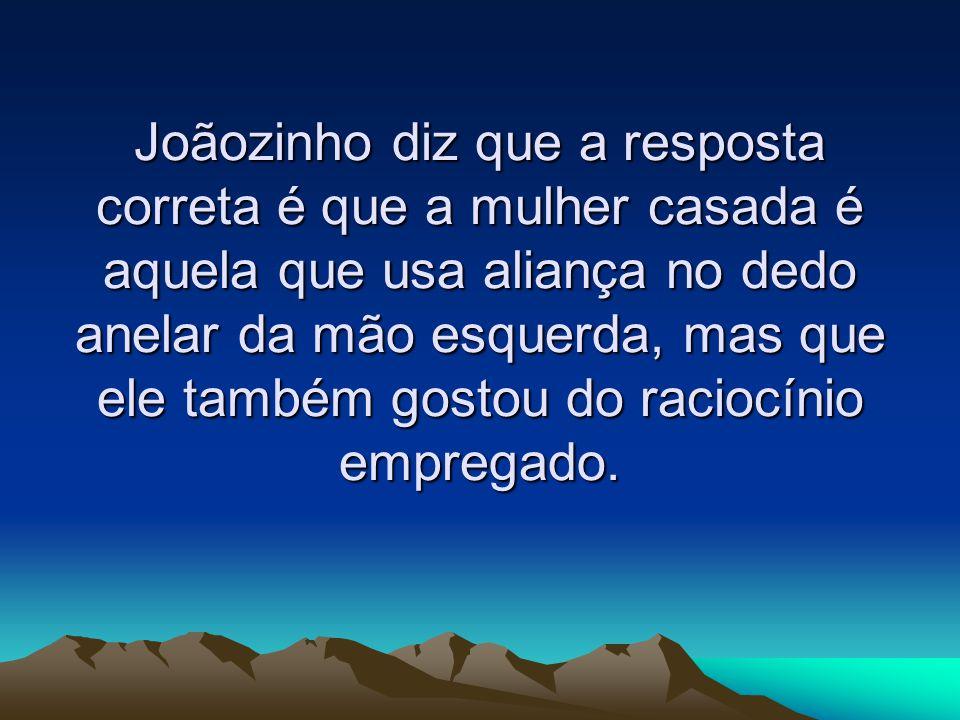 Joãozinho diz que a resposta correta é que a mulher casada é aquela que usa aliança no dedo anelar da mão esquerda, mas que ele também gostou do raciocínio empregado.