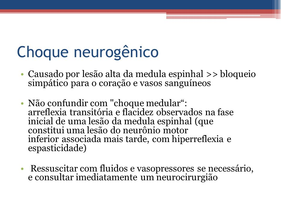 Choque neurogênico Causado por lesão alta da medula espinhal >> bloqueio simpático para o coração e vasos sanguíneos.