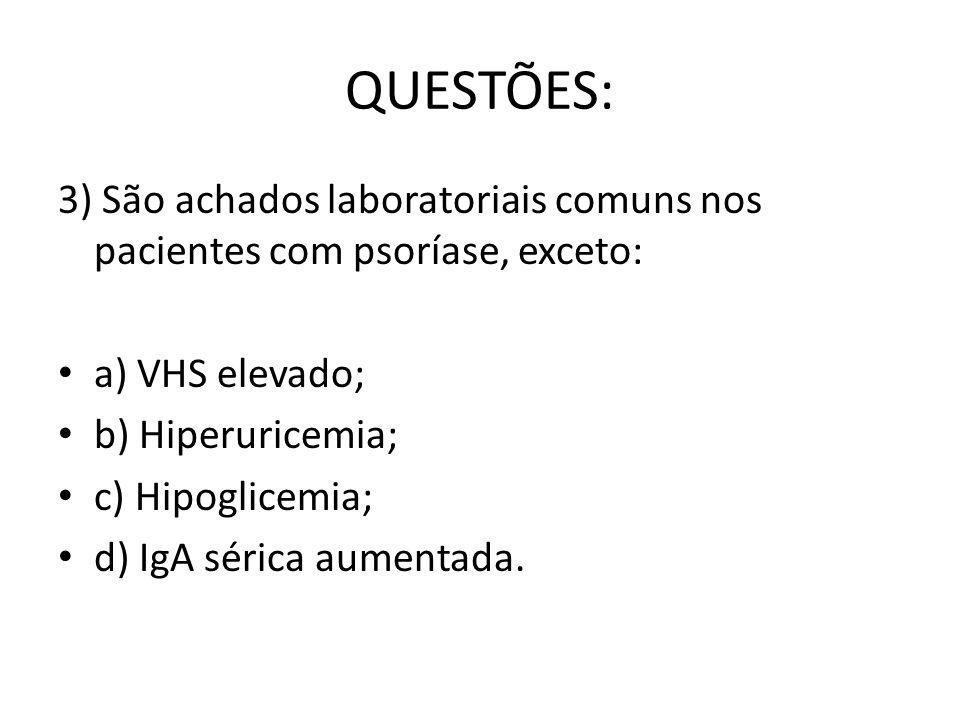 QUESTÕES: 3) São achados laboratoriais comuns nos pacientes com psoríase, exceto: a) VHS elevado; b) Hiperuricemia;