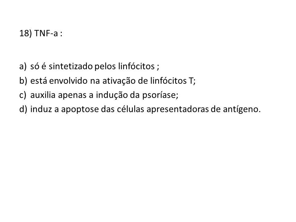 18) TNF-a : só é sintetizado pelos linfócitos ; está envolvido na ativação de linfócitos T; auxilia apenas a indução da psoríase;