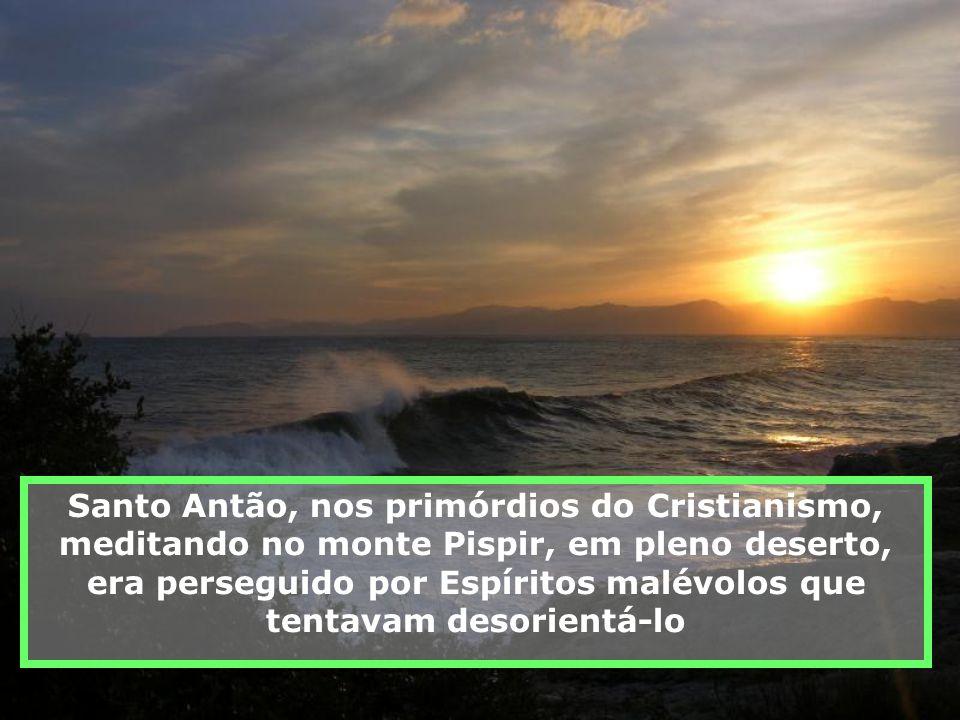 Santo Antão, nos primórdios do Cristianismo, meditando no monte Pispir, em pleno deserto, era perseguido por Espíritos malévolos que tentavam desorientá-lo