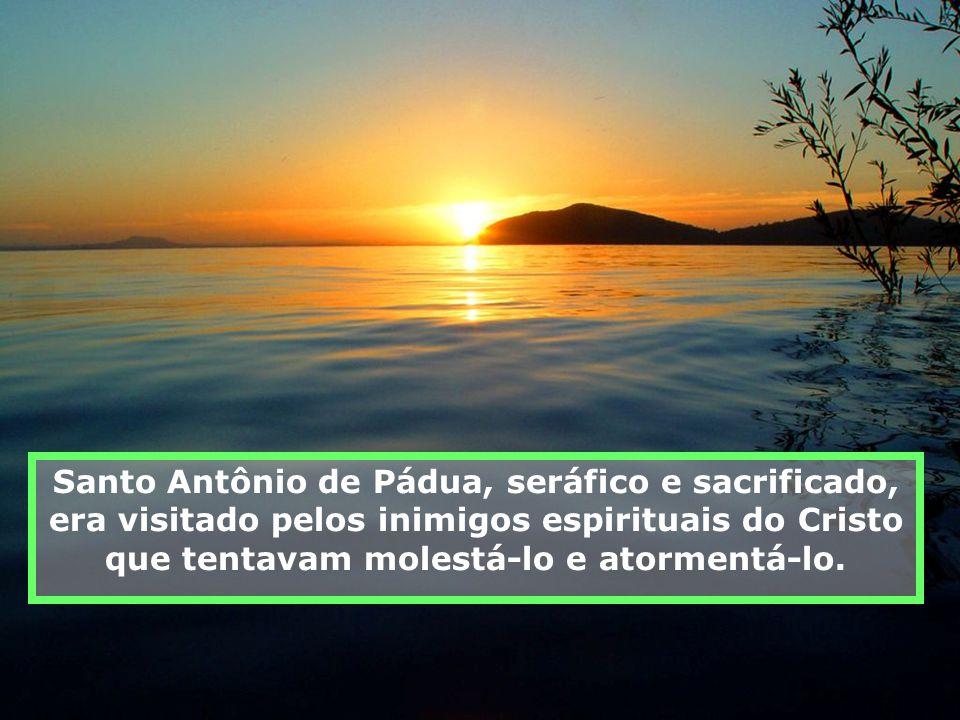 Santo Antônio de Pádua, seráfico e sacrificado, era visitado pelos inimigos espirituais do Cristo que tentavam molestá-lo e atormentá-lo.