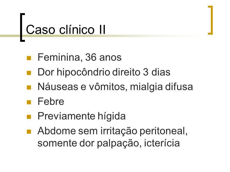 Caso clínico II Feminina, 36 anos Dor hipocôndrio direito 3 dias