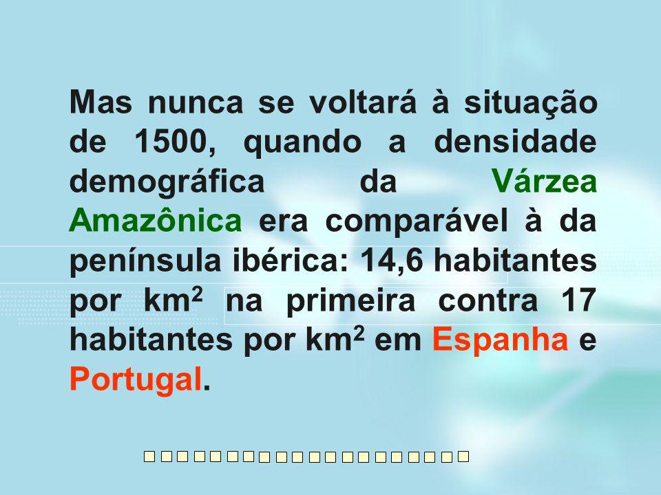 Mas nunca se voltará à situação de 1500, quando a densidade demográfica da Várzea Amazônica era comparável à da península ibérica: 14,6 habitantes por km2 na primeira contra 17 habitantes por km2 em Espanha e Portugal.
