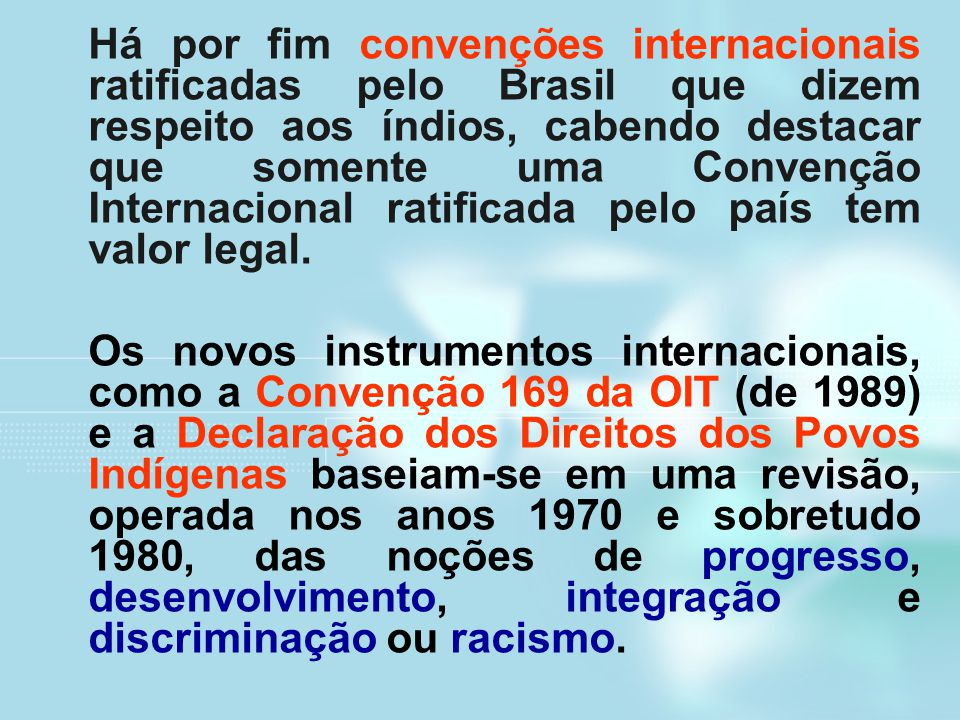 Há por fim convenções internacionais ratificadas pelo Brasil que dizem respeito aos índios, cabendo destacar que somente uma Convenção Internacional ratificada pelo país tem valor legal.