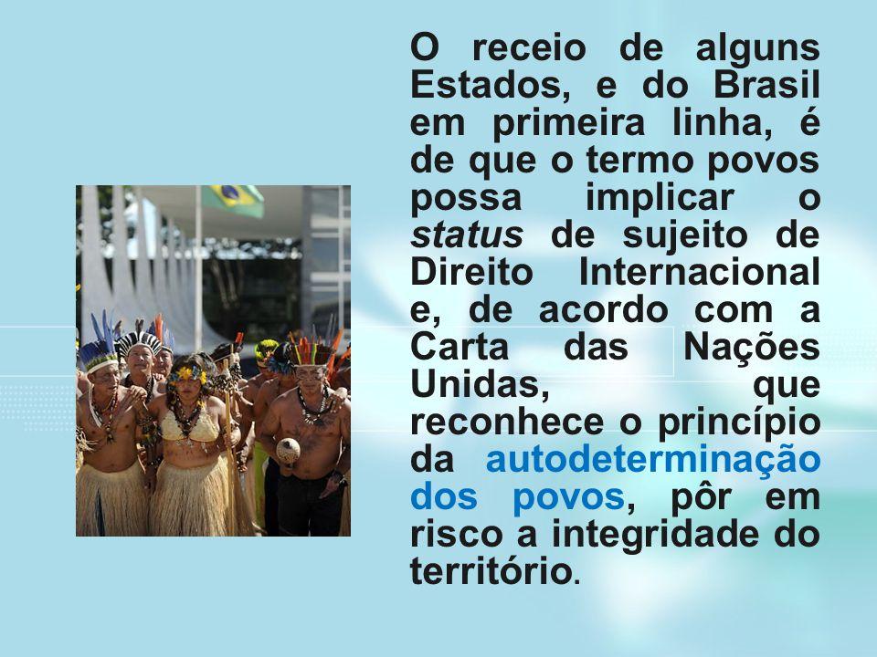 O receio de alguns Estados, e do Brasil em primeira linha, é de que o termo povos possa implicar o status de sujeito de Direito Internacional e, de acordo com a Carta das Nações Unidas, que reconhece o princípio da autodeterminação dos povos, pôr em risco a integridade do território.