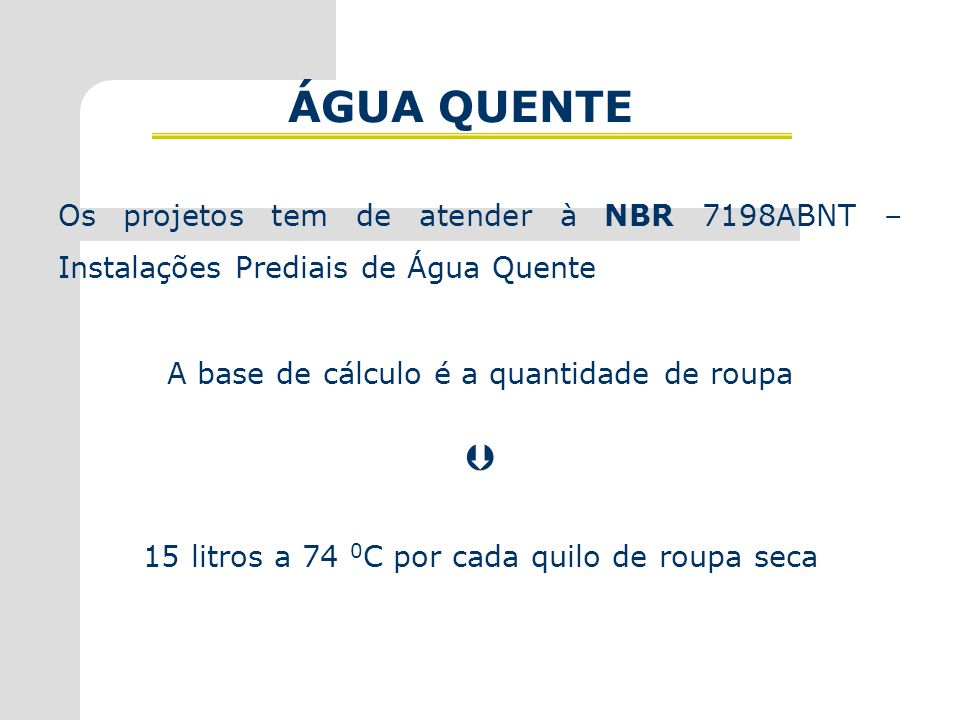 ÁGUA QUENTE Os projetos tem de atender à NBR 7198ABNT – Instalações Prediais de Água Quente. A base de cálculo é a quantidade de roupa.