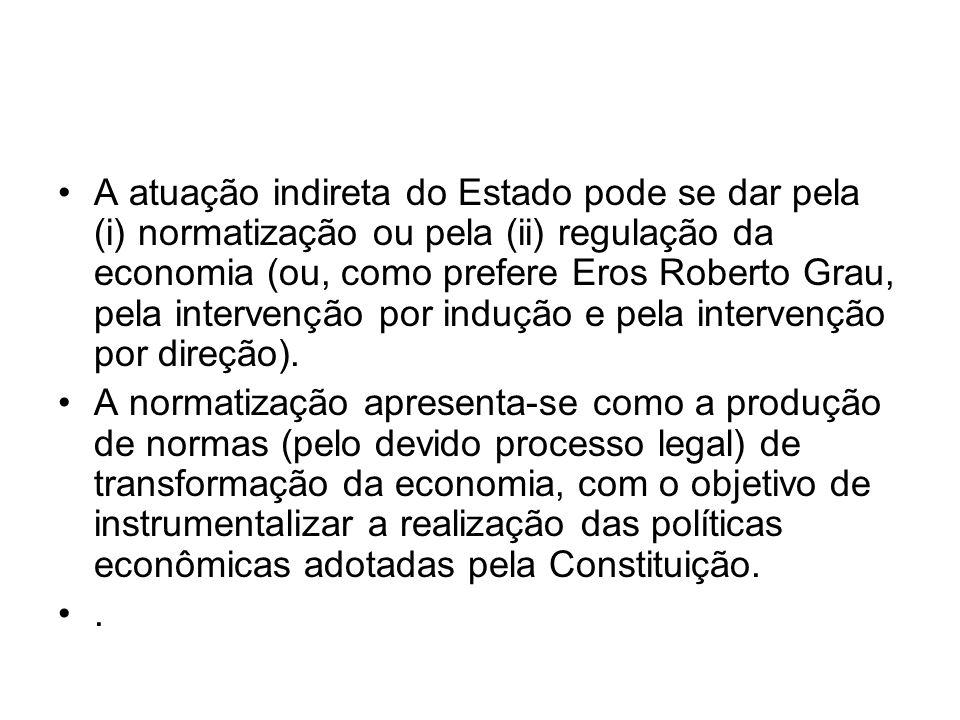 A atuação indireta do Estado pode se dar pela (i) normatização ou pela (ii) regulação da economia (ou, como prefere Eros Roberto Grau, pela intervenção por indução e pela intervenção por direção).