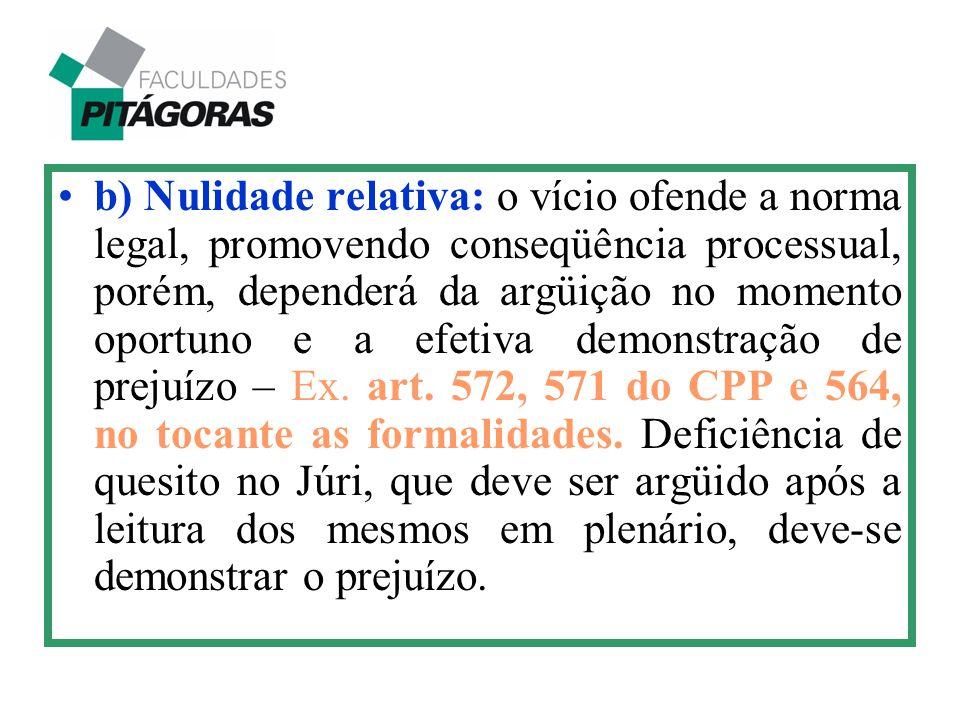 b) Nulidade relativa: o vício ofende a norma legal, promovendo conseqüência processual, porém, dependerá da argüição no momento oportuno e a efetiva demonstração de prejuízo – Ex.