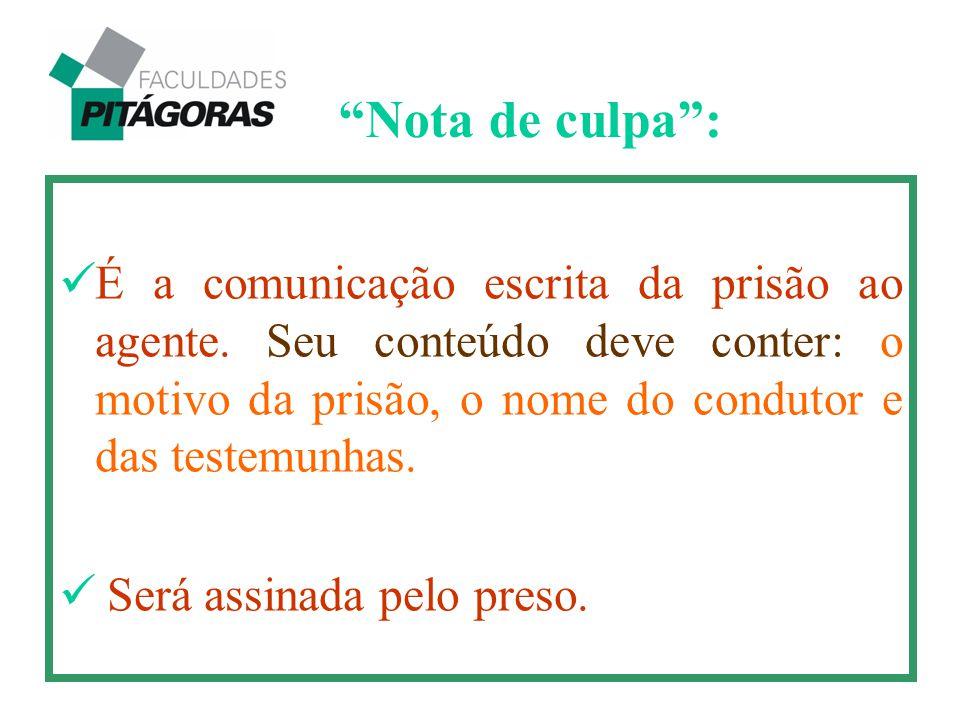 Nota de culpa : É a comunicação escrita da prisão ao agente. Seu conteúdo deve conter: o motivo da prisão, o nome do condutor e das testemunhas.