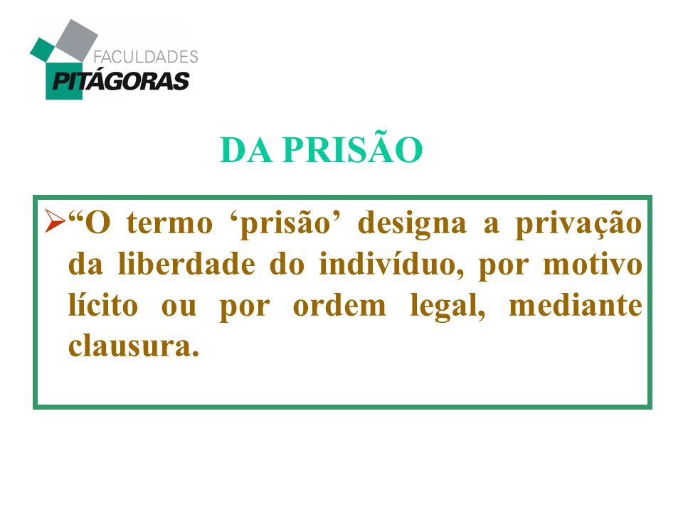 DA PRISÃO O termo 'prisão' designa a privação da liberdade do indivíduo, por motivo lícito ou por ordem legal, mediante clausura.