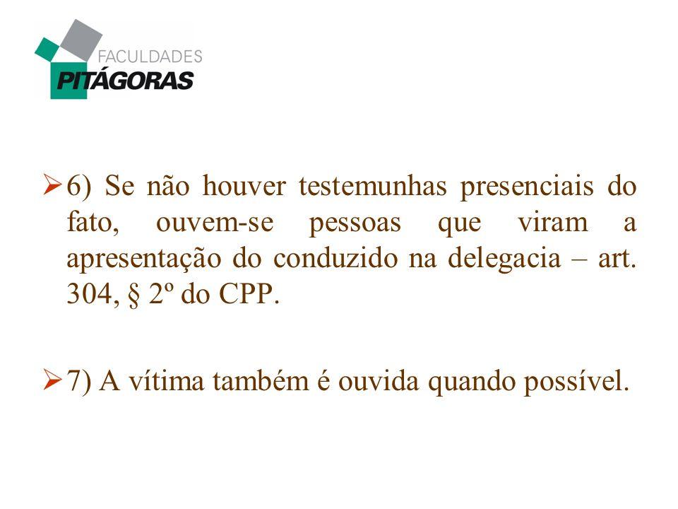 6) Se não houver testemunhas presenciais do fato, ouvem-se pessoas que viram a apresentação do conduzido na delegacia – art. 304, § 2º do CPP.