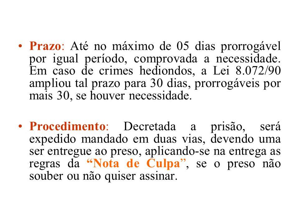 Prazo: Até no máximo de 05 dias prorrogável por igual período, comprovada a necessidade. Em caso de crimes hediondos, a Lei 8.072/90 ampliou tal prazo para 30 dias, prorrogáveis por mais 30, se houver necessidade.