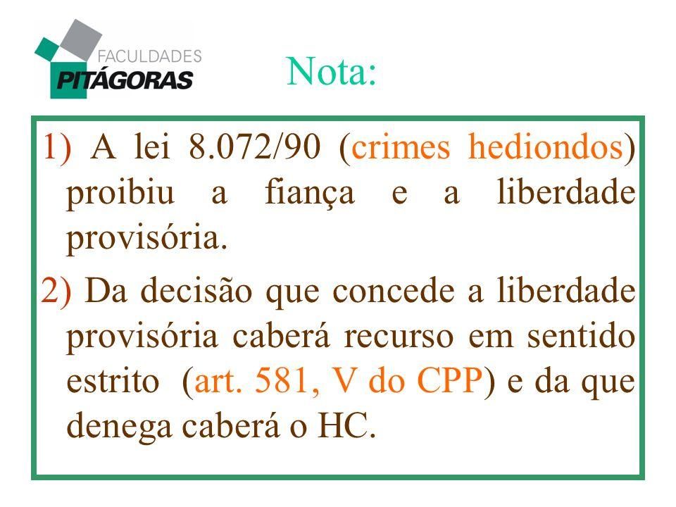 Nota: 1) A lei 8.072/90 (crimes hediondos) proibiu a fiança e a liberdade provisória.