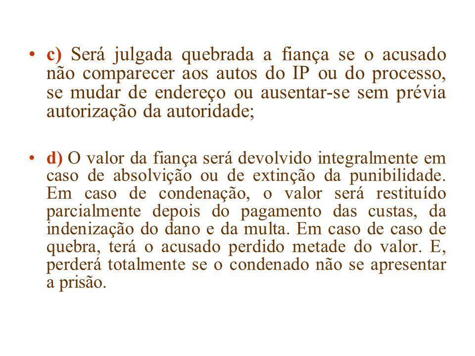 c) Será julgada quebrada a fiança se o acusado não comparecer aos autos do IP ou do processo, se mudar de endereço ou ausentar-se sem prévia autorização da autoridade;