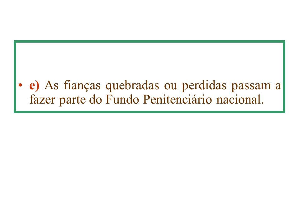 e) As fianças quebradas ou perdidas passam a fazer parte do Fundo Penitenciário nacional.