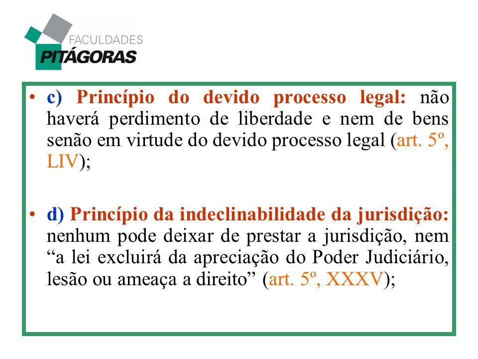 c) Princípio do devido processo legal: não haverá perdimento de liberdade e nem de bens senão em virtude do devido processo legal (art. 5º, LIV);