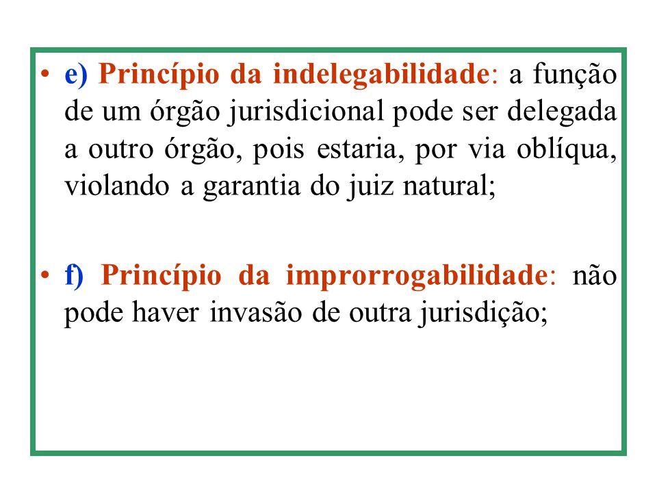 e) Princípio da indelegabilidade: a função de um órgão jurisdicional pode ser delegada a outro órgão, pois estaria, por via oblíqua, violando a garantia do juiz natural;