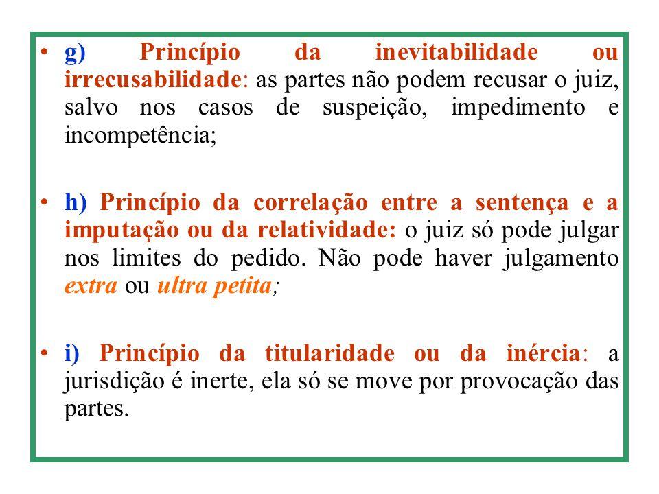 g) Princípio da inevitabilidade ou irrecusabilidade: as partes não podem recusar o juiz, salvo nos casos de suspeição, impedimento e incompetência;
