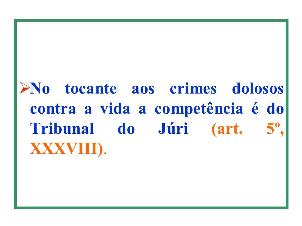 No tocante aos crimes dolosos contra a vida a competência é do Tribunal do Júri (art. 5º, XXXVIII).