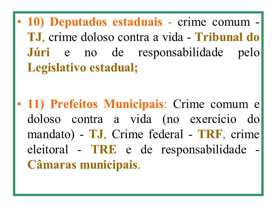 10) Deputados estaduais - crime comum - TJ, crime doloso contra a vida - Tribunal do Júri e no de responsabilidade pelo Legislativo estadual;