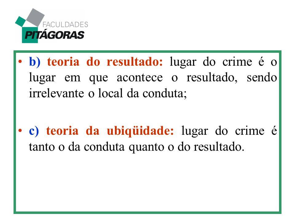 b) teoria do resultado: lugar do crime é o lugar em que acontece o resultado, sendo irrelevante o local da conduta;