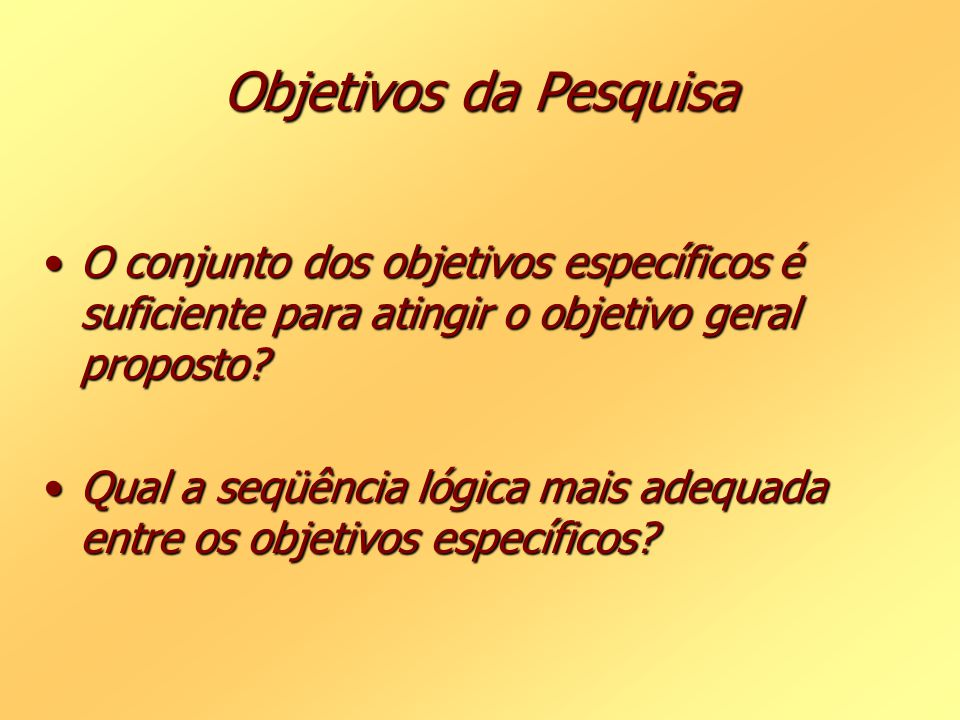 Objetivos da Pesquisa O conjunto dos objetivos específicos é suficiente para atingir o objetivo geral proposto