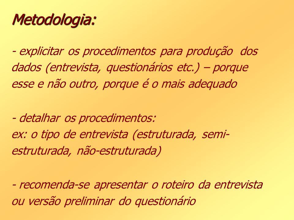 Metodologia: - explicitar os procedimentos para produção dos dados (entrevista, questionários etc.) – porque esse e não outro, porque é o mais adequado - detalhar os procedimentos: ex: o tipo de entrevista (estruturada, semi-estruturada, não-estruturada) - recomenda-se apresentar o roteiro da entrevista ou versão preliminar do questionário