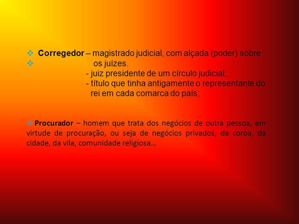 Corregedor – magistrado judicial, com alçada (poder) sobre os juízes.
