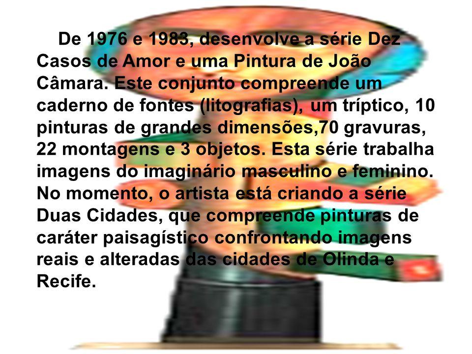 De 1976 e 1983, desenvolve a série Dez Casos de Amor e uma Pintura de João Câmara.