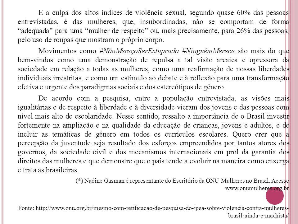 E a culpa dos altos índices de violência sexual, segundo quase 60% das pessoas entrevistadas, é das mulheres, que, insubordinadas, não se comportam de forma adequada para uma mulher de respeito ou, mais precisamente, para 26% das pessoas, pelo uso de roupas que mostram o próprio corpo.
