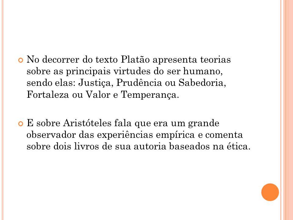 No decorrer do texto Platão apresenta teorias sobre as principais virtudes do ser humano, sendo elas: Justiça, Prudência ou Sabedoria, Fortaleza ou Valor e Temperança.