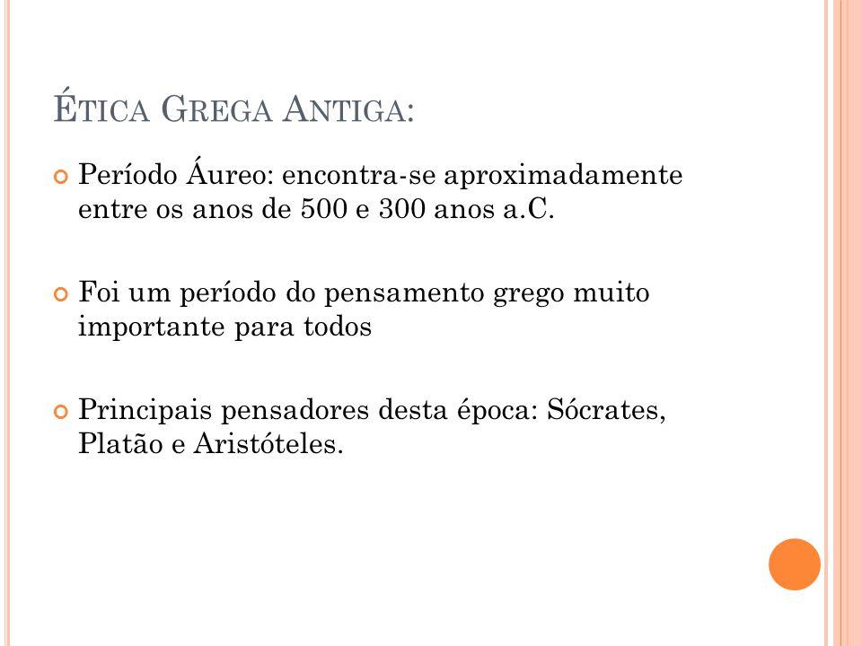 Ética Grega Antiga: Período Áureo: encontra-se aproximadamente entre os anos de 500 e 300 anos a.C.