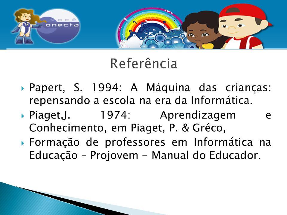 Referência Papert, S. 1994: A Máquina das crianças: repensando a escola na era da Informática.
