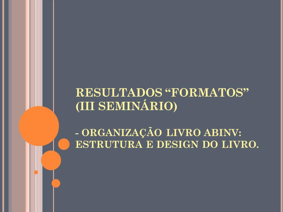RESULTADOS FORMATOS (III SEMINÁRIO) - ORGANIZAÇÃO LIVRO ABINV: ESTRUTURA E DESIGN DO LIVRO.