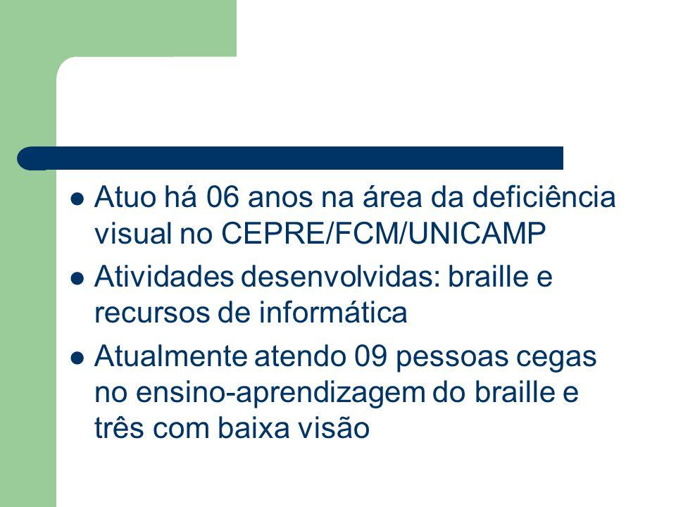 Atuo há 06 anos na área da deficiência visual no CEPRE/FCM/UNICAMP