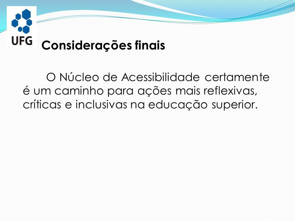 Considerações finais O Núcleo de Acessibilidade certamente é um caminho para ações mais reflexivas, críticas e inclusivas na educação superior.