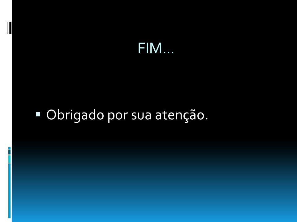 FIM... Obrigado por sua atenção.