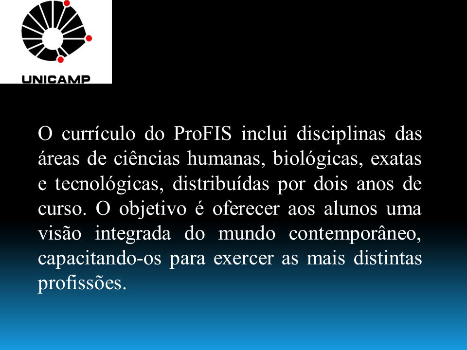 O currículo do ProFIS inclui disciplinas das áreas de ciências humanas, biológicas, exatas e tecnológicas, distribuídas por dois anos de curso.