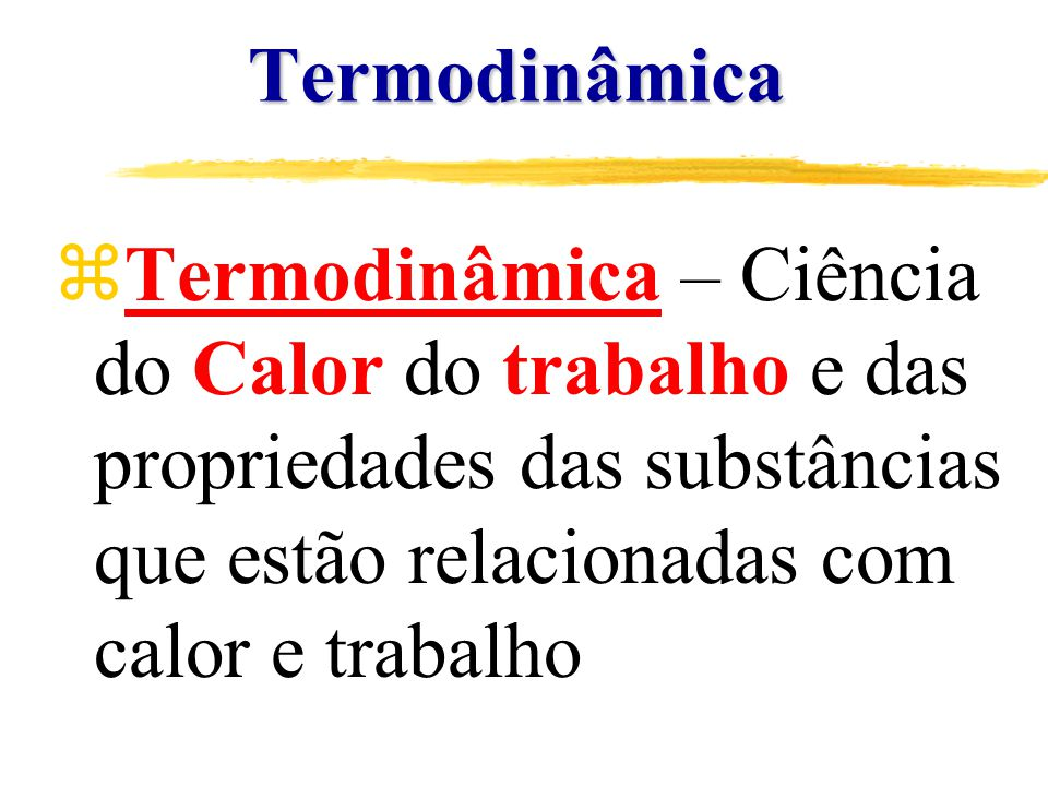 Termodinâmica Termodinâmica – Ciência do Calor do trabalho e das propriedades das substâncias que estão relacionadas com calor e trabalho.