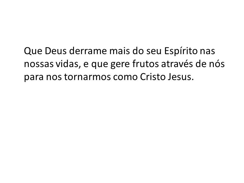 Que Deus derrame mais do seu Espírito nas nossas vidas, e que gere frutos através de nós para nos tornarmos como Cristo Jesus.